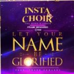 Song Mp3 Download:- Insta Choir ft Frank Edwards  & Chee – Let Your Name Be Glorified