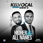 Song Mp3 Download: Kelvocal ft David G – Higher Than All Names