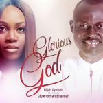 Song Mp3 Download: Elijah Oyelade – Glorious God Remix ft Glowreeyah Braimah + Lyrics