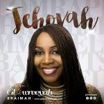 Song Mp3 Download: Gowreeyah Braimah – Jehovah + Lyrics