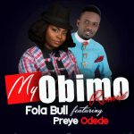 Song Mp3 Download: Bola Full ft Preye Odede – My Obimo + Lyrics
