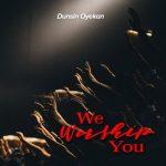 Song Mp3 Download: Dunsin Oyekan – We Worship You + Lyrics