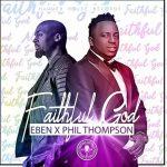 Song Mp3 Download: Eben ft Phil Thompson – Faithful God (Lyrics)