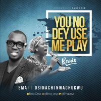 You no dey use me play by ema ft osinachi nwachukwu