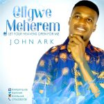 Song Mp3 Download: John Ark – Eligwe Meherem + Lyrics