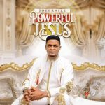 Song Mp3 Download: Joe Praize - Powerful Jesus