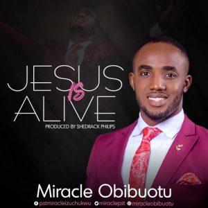 Jesus Is Alive by Miracle Obibuotu
