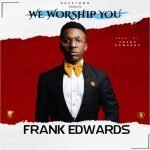 Song Mp3 Download: Frank Edwards – We Worship You