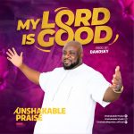 Unshakable Praise - My Lord Is Good